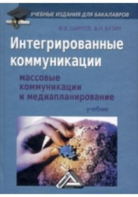 Интегрированные коммуникации:  : Массовые коммуникации и медиапланирование: учебник для бакалавров