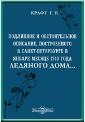 Подлинное и обстоятельное описание, построенного в Санкт-Петербурге в январе месяце 1740 года Ледяного дома и всех находившихся в нем домовых вещей и уборов