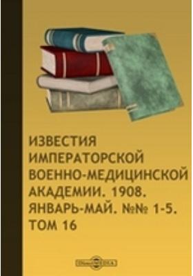 Известия Императорской Военно-медицинской Академии. 1908. Т. 16, №№ 1-5. Январь-май