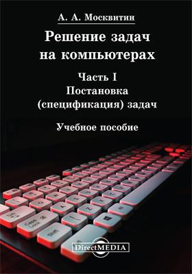 Решение задач на компьютерах: учебное пособие, Ч. 1. Постановка (спецификация) задач