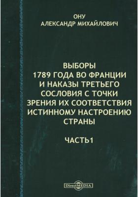 Выборы 1789 года во Франции и наказы третьего сословия с точки зрения их соответствия истинному настроению страны, Ч. 1