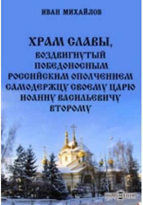 Храм славы, воздвигнутый победоносным российским ополчением самодержцу своему царю Иоанну Васильевичу Второму