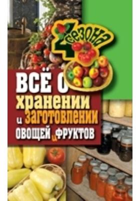Всё о хранении и заготовлении овощей и фруктов: научно-популярное издание