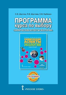Программа курса по выбору «Химические аспекты экологии» : для учащихся старших классов общеобразовательных организаций: учебная (рабочая) программа