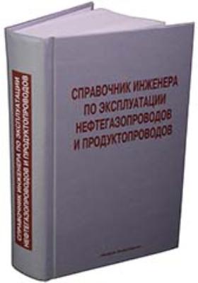 Справочник инженера по эксплуатации нефтегазопроводов  и продуктопроводов: справочник