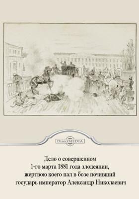 Дело о совершенном 1-го марта 1881 года злодеянии, жертвою коего пал в бозе почивший государь император Александр Николаевич