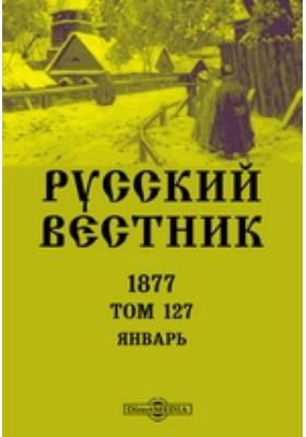 Русский Вестник: журнал. 1877. Т. 127. Январь