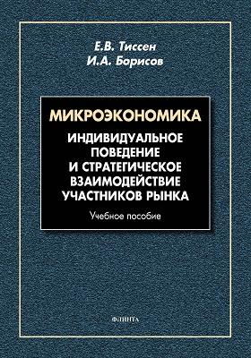 Микроэкономика : индивидуальное поведение и стратегическое взаимодействие участников рынка: учебное пособие