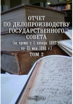 Отчет по делопроизводству Государственного Совета (за время с 1 января 1892 г. по 31 мая 1893 г.). Т. 2