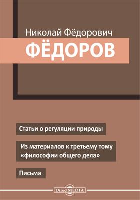 """Статьи о регуляции природы. Из материалов к третьему тому """"философии общего дела"""". Письма: публицистика"""