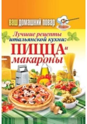 Ваш домашний повар. Лучшие рецепты итальянской кухни: пицца и макароны: научно-популярное издание