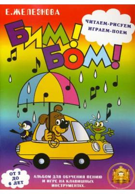 Бим! Бом! Читаем, рисуем, играем, поем. От 2 до 6 лет : Альбом для обучения пению и игре на клавишных инструментах. Учебно-методическое пособие