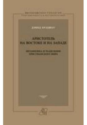 Аристотель на Востоке и на Западе. Метафизика и разделение христианского мира: научно-популярное издание