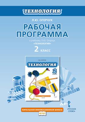 Рабочая программа к учебнику Л.Ю. Огерчук «Технология». 2 класс: методическое пособие