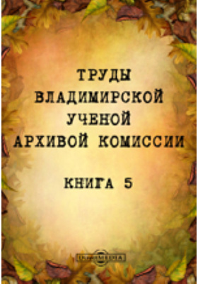 Труды Владимирской ученой архивой комиссии. Книга 5