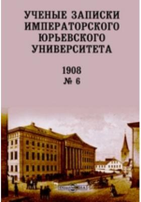 Ученые записки Императорского Юрьевского Университета: журнал. 1908. № 6