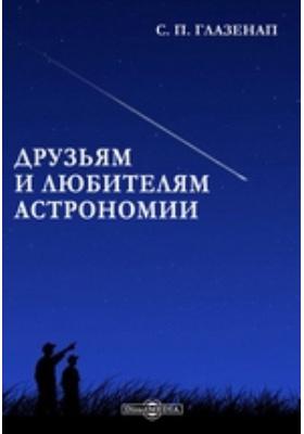 Друзьям и любителям астрономии: научно-популярное издание