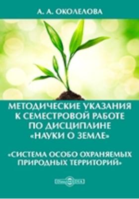 Методические указания к семестровой работе по дисциплине «Науки о Земле» : «Система особо охраняемых природных территорий»: методические указания