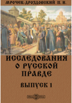 Исследования о Русской Правде: монография. Вып. 1. Опыт исследования источников по вопросу о деньгах Русской Правды