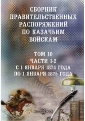 Сборник правительственных распоряжений по казачьим войскам. Т. 10, Ч. 1-2. С 1 января 1874 года по 1 января 1875 года