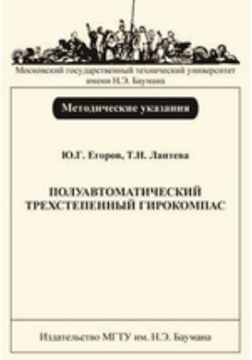 Полуавтоматический трехстепенный гирокомпас : Методические указания к лабораторной работе по дисциплинам «Инерциальные навигационные системы» и «Моделирование и испытание инерциальных навигационных систем»: методические указания