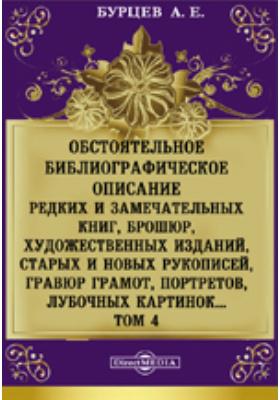 Обстоятельное библиографическое описание редких и замечательных книг, брошюр, художественных изданий, старых и новых рукописей, гравюр грамот, портретов, лубочных картинок. Т. 4