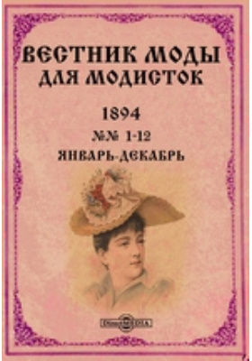 Вестник моды для модисток: журнал. 1894. №№ 1-12, Январь-декабрь