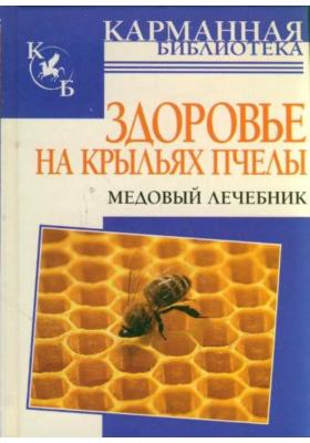 Здоровье на крыльях пчелы : Медовый лечебник