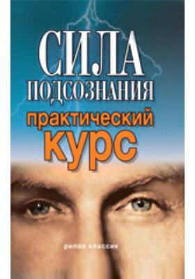 Сила подсознания. Практический курс: научно-популярное издание