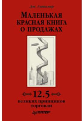 Маленькая красная книга о продажах = Little Red Book of Selling. 12.5 Principles of Sales Greatness : 12,5 великих принципов торговли