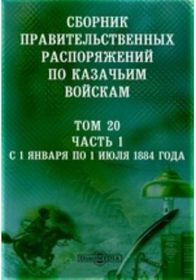 Сборник правительственных распоряжений по казачьим войскам. Т. 20, Ч. 1. С 1 января по 1 июля 1884 года
