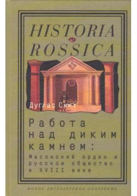 Работа над диким камнем = Working the Rough Stone: Freemasonry and Society in Eighteenth-Century Russia : Масонский орден и русское общество в XVIII веке