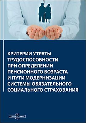 Критерии утраты трудоспособности при определении пенсионного возраста и пути модернизации системы обязательного социального страхования: монография