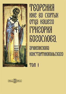Творения иже во святых отца нашего Григория Богослова, архиепископа Константинопольского: духовно-просветительское издание. Т. 1