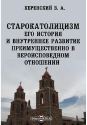 Старокатолицизм. Его история и внутреннее развитие преимущественно в вероисповедном отношении