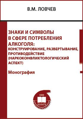 Знаки и символы в сфере потребления алкоголя: конструирование, развертывание, противодействие (наркоконфликтологический аспект): монография