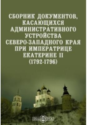 Сборник документов, касающихся административного устройства Северо-Западного края при императрице Екатерине II. (1792-1796)