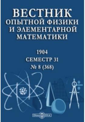 Вестник опытной физики и элементарной математики : Семестр 31. 1904. № 8 (368)