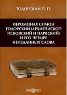 Иеромонах Симон Тодорский (архиепископ Псковский и Нарвский) и его четыре неизданных слова