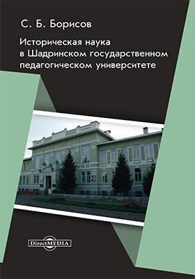 Историческая наука в Шадринском государственном педагогическом университете: монография