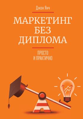 Маркетинг без диплома : Просто и практично