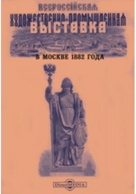 Всероссийская художественно-промышленная выставка в Москве 1882 года: журнал. 1882