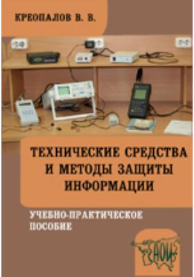 Технические средства и методы защиты информации: учебно-практическое пособие