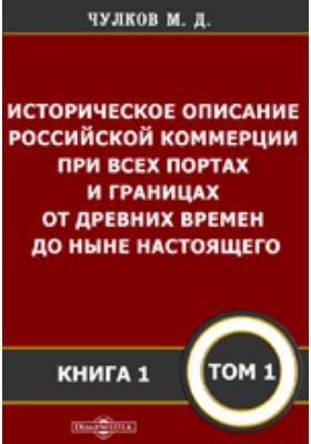 Историческое описание Российской коммерции : при всех портах и границах от древних времен до ныне настоящего. Т. 1, Кн. 1