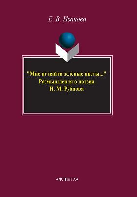 """""""Мне не найти зеленые цветы.."""" : размышления о поэзии Н.М. Рубцова: монография"""