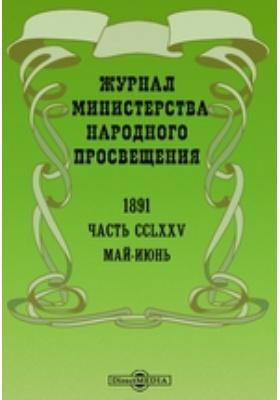 Журнал Министерства Народного Просвещения: журнал. 1891. Май-июнь, Ч. 275