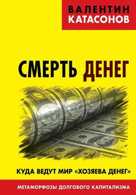 Смерть денег. Куда ведут мир «хозяева денег». Метаморфозы долгового капитализма: научно-популярное издание