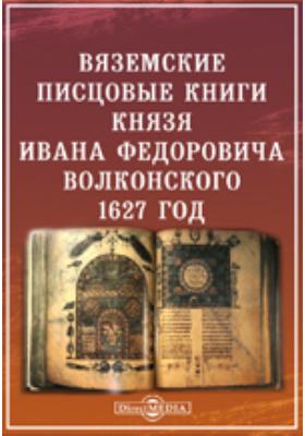 Вяземские писцовые книги князя Ивана Федоровича Волконского 1627 года
