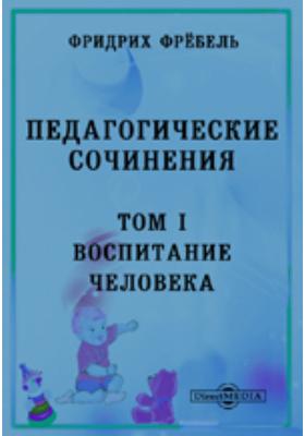 Педагогические сочинения. Т. 1. Воспитание человека