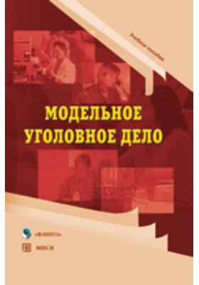 Модельное уголовное дело: учебное пособие